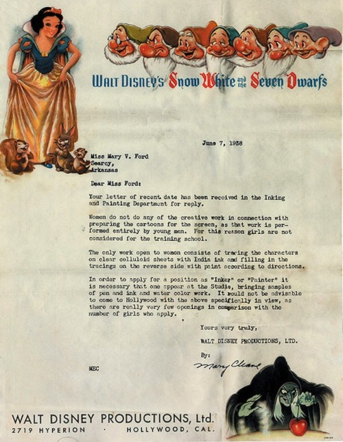"lauramcphee:  No girls allowed, Walt Disney Productions, 1938      ""Women do not do any of the creative work in connection with preparing the cartoons for the screen, as that work is performed entirely by young men. For this reason, girls are not considered for the training school…"" Jezebel is featuring this lovely rejection letter on its website today. You can find the original on Flickr, posted by Kevin Burg, grandson of Miss Mary Ford, the artist who was so soundly rejected by Disney Studios for being a girl…"