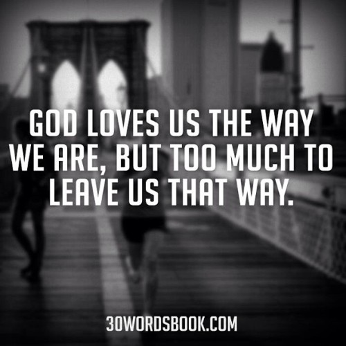 jarridwilson:  God loves us the way we are, but too much to leave us that way.