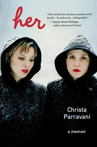 "Parravani, Christa. Her: A Memoir. Holt. Mar. 2013. 336p. ISBN 9780805096538. $26. MEMOIR Parravani's twin sister Cara died of a drug overdose at the age of 28 and the author herself danced close to the same edge from time to time. In recounting their tumultuous upbringing, young marriages, and a devastating assault on Cara, Parravani succeeds in ""writing Cara back to life"" and saving her own life in the process. No punches are pulled here, and Parravani's matter-of-fact tone does nothing to shield readers from the enormity of her loss. VERDICT Imagine looking in a mirror and not seeing yourself. Imagine living the rest of your life with half of yourself missing. Imagine looking at your own corpse. You don't have to imagine: Parravani's story makes it all clear.  Lost Halves, Lost Houses, and Lost Homes 