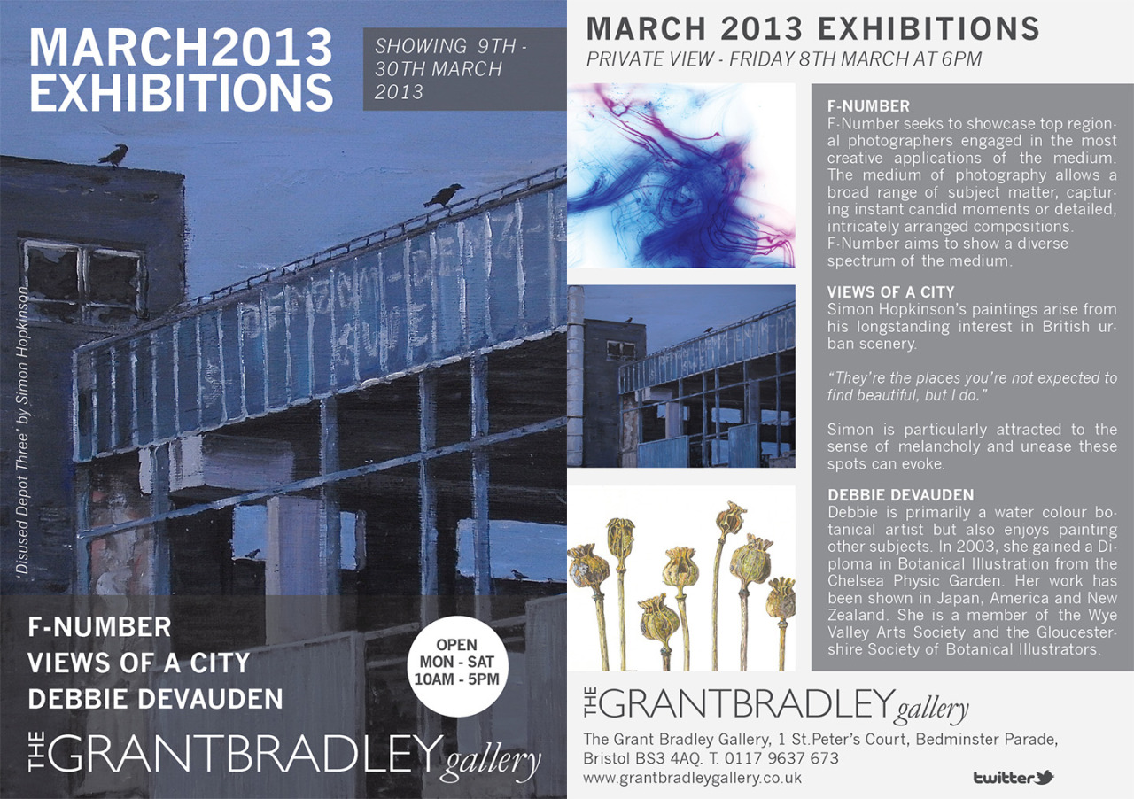 Showing 9th - 30th March 2013  Private view - Friday 8th March at 6pm  The Grant Bradley Gallery will host three exciting and varied exhibitions for the month of March 2013. F-Number will occupy our main space and will demonstrate the creativity of 10 Bristol based contemporary photographers. Simon Hopkinson returns with a solo show to exhibit recent paintings of the urban landscape and botanical artist Debbie Devauden will showcase her beautiful and masterfully created watercolours of various flora. There is no need to RSVP to attend this event and all are welcome to attend. Drinks and refreshments will be served.Showing 9th - 30th March 2013 The Grant Bradley Gallery1 St Peters CourtBedminster ParadeBristol BS3 4AQ0117 9637 673Click here for mapwww.grantbradleygallery.co.ukCopyright © TheGrantBradleyGallery 2011, All rights reserved.