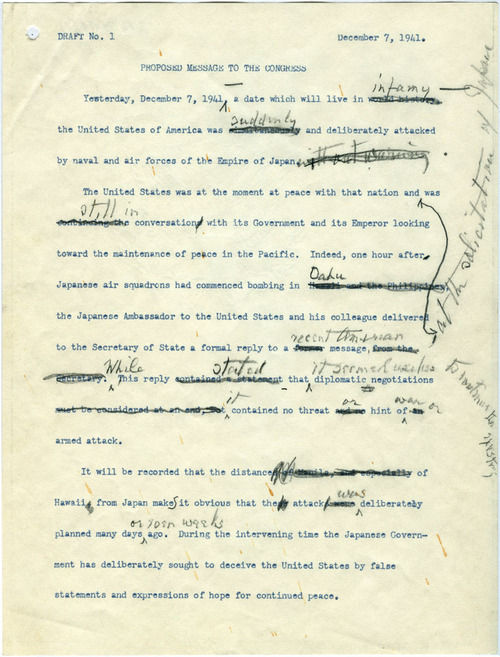 "Draft of FDR's ""Day of Infamy"" Speech. December 7, 1941. A few hours after learning of the attacks on Pearl Harbor, President Franklin D. Roosevelt dictated a short address to be delivered to a Joint Session of Congress the following day. His handwritten revisions—visible in this December 7 draft of the speech—made the ""Day of Infamy"" speech one of the most memorable in American history. Read more about the drafting of this significant speech. –from the FDR Library"