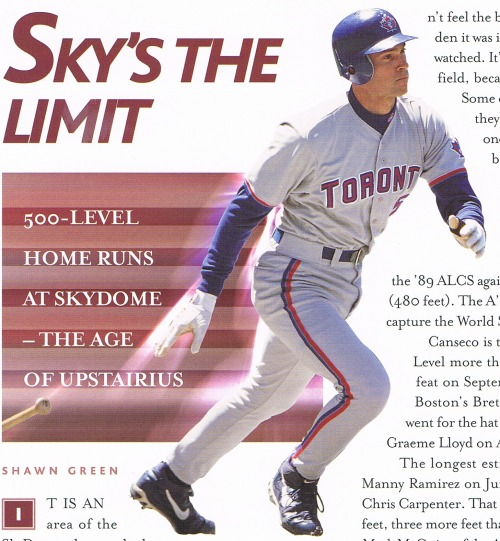 "Shaw Green - 500 Level Home Runs, 2002 Playball Magazine #3 Edwin Encarnacion hit the 16th home run* into the 500 Level at SkyDome last night. I was lucky to be there; it was an impressive thing. I scanned this photo a couple of months ago and was curious as to what had happened after 2002 so this research was luckily at hand and can be presented in a timely fashion (thanks, Edwin). Here is a chronological recounting of the History of 500 Level Homers at the SkyDome (Blue Jays players in CAPS): 1) Jose Canseco (A's) 89/10/7 - 480' (ALCS game 4 off Mike Flanagan) 2) Mark McGwire (A's) 96/7/25 - 488' 3) JOE CARTER 96/7/27 - 483' 4) CARLOS DELGADO 98/7/19 - 467' (right field) 5) JOSE CANSECO 98/9/5 - 451' 6) Jose Canseco (Devil Rays) 99/4/12 - 459' (off Graeme Lloyd) 7) SHAWN GREEN 99/4/22 - 449' (right field) 8) Manny Ramirez (Red Sox) 01/6/3 - 491' 9) RAUL MONDESI 02/4/17 - 456' 10) JOSH PHELPS 02/8/29 (off Roger Clemens) 11) JOSH PHELPS 04/7/7 - 435- (grand slam) 12) Gary Sheffield (Yankees) 04/7/28 13) VERNON WELLS 04/9/16 14) Jayson Werth (Phillies) 09/6/27 - 421' (J.A. Happ shutout) 15) Shelley Duncan (Indians) 11/5/30 - 439' (off Jo-Jo Reyes) 16) EDWIN ENCARNACION 13/4/30 - 427' (off Jon Lester) So there you have them, with distances and little points of interest when I could find them. Count-to-date: Blue Jays 9 - Opponents 7.  Interesting breakdown in frequency (just sayin'):  '89-'95 (7 seasons) = 1 '96-'04 (9 seasons) = 12 '05-'13 (8+ seasons) = 3  So Josh Phelps is a stud for doing it twice, and Jose Canseco as the undisputed King of the 500s, being the first to reach it as well as the all-time champ with 3. The hush of the crowd from the '89 shot is amazing, as is Tony Kubek's response. Funny note on that game from the 2002 article (BALCO didn't break until 2003):  The crowd of 50,076 had another of Canseco's reputations in mind when he came to the plate in the third inning. But he found a way to mute the chant, ""Steroids, steroids,""  I was there for Canseco's last SkyDome 500 Level homer and I still cite it as an example of why I don't like to leave games early - because you never know if you're going to miss a great catch or something interesting. Canseco lead off the top of the 9th with the Blue Jays up comfortably 7-0. Then Canseco hit his bomb on the first pitch, justifying my decision to stay. (Check this 1999 attendance: Monday night in April game against the lowly Devil Rays… 37,160!) *This is being widely reported as the 17th, and everybody is saying that the last one was Shelley Duncan in 2011. When Duncan's happened, all the reports called it the 15th. So I'm calling this 16th, but if anybody knows one I'm missing please let me know."