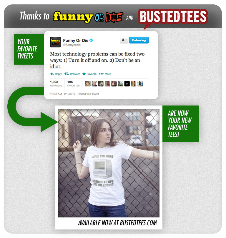 funnyordie:  Funny Or Die Tweet-Shirts! Go ahead, set your wardrobe on fire. These shirts inspired by our most popular tweets are the only clothes you need.  That isn't from your tweet. It's from The IT Crowd, a British sitcom