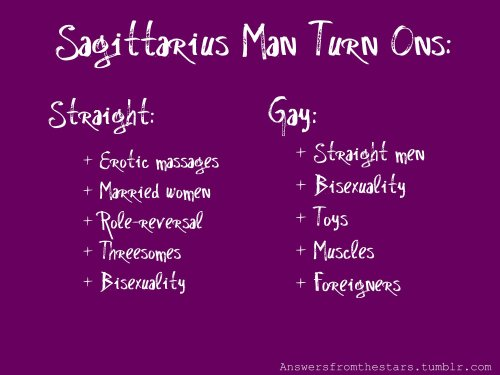 Sagittarius Man Turn Ons:Straight:+ Erotic massages+ Marries women+ Role-reversal+ Threesomes+ Bisexuality Gay:+ Straight men+ Bisexuality+ Toys+ Muscles+ Foreigners