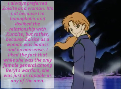 sailormoonconfessions:  I always preferred Zoisite as a woman. It's not because I'm homophobic and disliked the relationship with Kunzite, but rather, because Zoisite as a woman was badass and no nonsense. I liked the fact that while she was the only female general among Beryl's warriors, she was just as capable as any of the men.  I feel the exact same way.  I will never forget how suddenly a lot more afraid I was of Sailor Moon and Tuxedo Mask's fate when Zoycite was in charge of her missions. To me, fighting Zoycite was pretty much fighting what was next in line to Beryl; here's a woman - the only other woman- who has reached the ranks of the General and higher. The only other woman stronger than Zoycite is Beryl, and she's the last bad ass boss.
