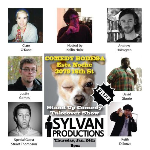 1/24. Sylvan Productions Comedy Bodega Takeover @ Esta Noche. 3079 16th St. SF. 8PM. Free. Featuring Clare O'Kane, Andrew Holmgren, Justin Gomes, David Gborie, Keith D'Souza and special guest, Stuart Thompson. Hosted by Kollin Holtz.  comedybodega:   Sylvan Production steps in while Comedy Bodega goes fishing. A very funny line up not to be missed this Thursday night.