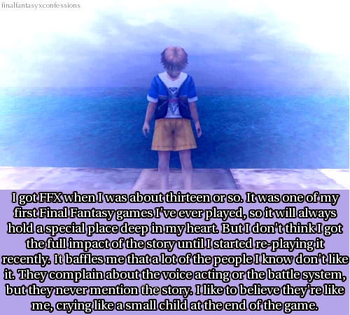 finalfantasyxconfessions:  I got FFX when I was about thirteen or so. It was one of my first Final Fantasy games I've ever played, so it will always hold a special place deep in my heart. But I don't think I got the full impact of the story until I started re-playing it recently. It baffles me that a lot of people I know don't like it. They complain about the voice acting or the battle system, but they never mention the story. I like to believe they're like me, crying like a small child at the end of the game.