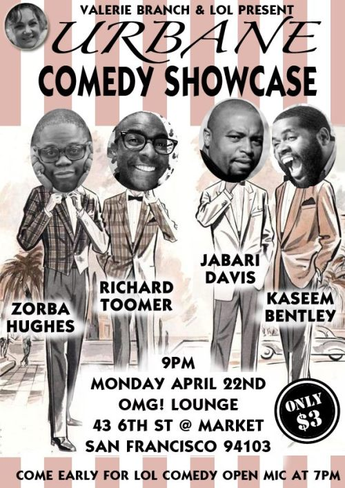 4/22. Urbane Comedy Showcase @ OMG! Lounge. 43 6th St. SF. $3. 9PM. Featuring Zorba Hughes, Richard Toomer, Jabari Davis and Kaseem Bentley. Hosted by Valerie Branch.