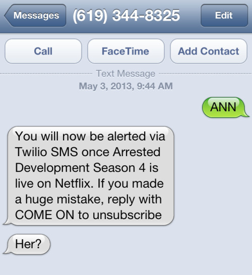 "schrodingerskat:  thebluthcompany:  You guys. Text ""ANN"" to 619-EGG-VEAL (619-344-8325) and you'll get a reply that says ""Her?"" and you will aso be alerted via text message once Arrested Development season 4 is live on Netflix. Better yet, if you call that that number, it plays the Final Countdown! This is brilliant.  Man this has been an amazing campaign.   I can feel myself falling in love again."