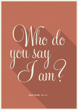 "Matthew 16:15 - ""But what about you?"" he asked. ""Who do you say I am?""."