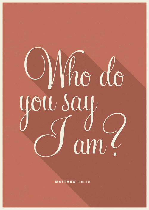"typographicverses:  Matthew 16:15 - ""But what about you?"" he asked. ""Who do you say I am?""."