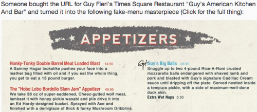 Someone Hacked Guy Fieri's Menu, And It's Amazing At this point in Guy Fieri's descent from complete punchline into…whatever's beneath that (hyperpunchline?), wouldn't you instantly respect him way more if he just dropped any culinary pretense and made this his actual menu? Even if it is, well, 3-4% more exaggerated than his actual Times Square Menu? I definitely would, though granted, I might be biased because of my sudden craving for 'Funky Mushroom Dribblins'.