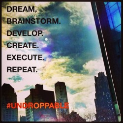 Dream. Brainstorm. Develop. Create. Execute. Repeat. #Undroppable