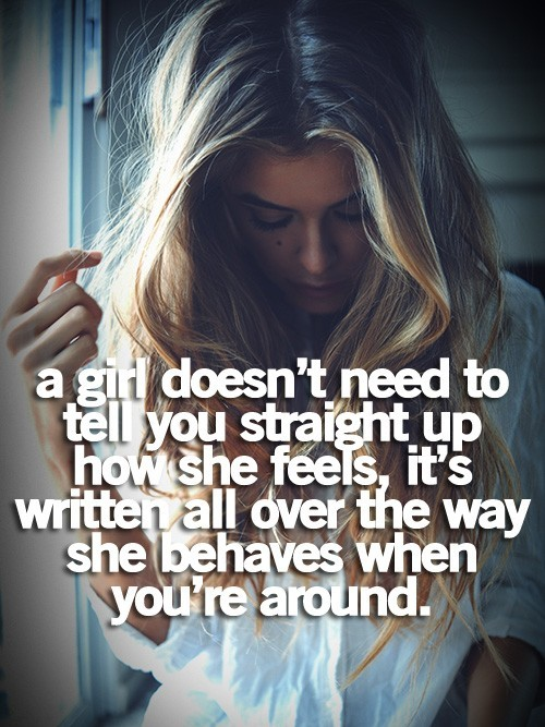 sayingimages:  A girl doesn't need to tell you straight up how she feelsFollow this awesome Tumblr