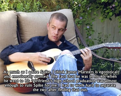 "buffyconfessions:  As much as I adore Spike, I think James Marsters is egotistical and emotionally stunted. The fact that he was in his 40s when he went to his ""girlfriend""s high school graduation was almost enough to ruin Spike for me. I had to work hard to separate the two after finding that out."
