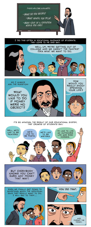 philosophy via comics! what a great day. thanks explore-blog for spreading the good word:  Alan Watt's famous, recently resurfaced lecture on what you would do if money were no object from the golden age of popularizing Eastern philosophy in the West, adapted as a comic by ZenPencils, who have previously given us Neil deGrasse Tyson's brilliant monologue about the universe.  Complement with how to find your purpose and do what you love and 5½ timeless commencement speeches that teach you to define your own success.