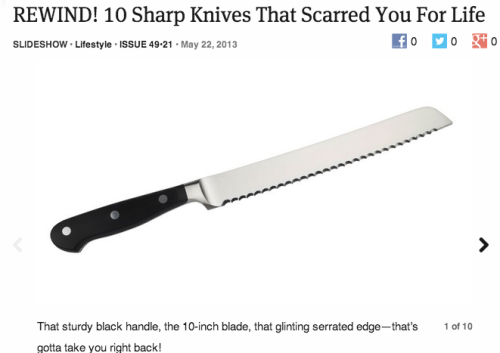 theonion:   REWIND! 10 Sharp Knives That Scarred You For Life: Full Slideshow  I really thought this was real until I saw it was The Onion and not Buzzfeed