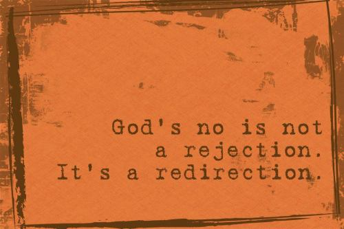 God's no is not a rejection, It's a redirection.
