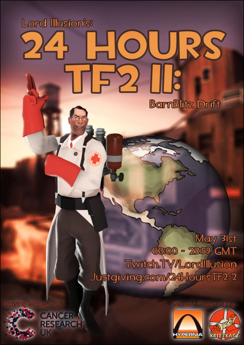 fuckyeahtf2:  What: A 24 Team Fortress 2 Marathon  When:  May 31st 00:00 - 23:59  Where: www.twitch.tv/lordillusion & www.justgiving.com/24hourstf2-2  Where else: 91.227.221.79:27016 Why should I show up: You might win some cool stuff and help charity. ~~~~ This is the sequel to 24 Hours TF2, which raised £600 for Prostate Cancer. Lets make this one bigger and better! Gaming is cool. Not having cancer is cool too. Not sleeping is less cool. So I'm gonna stay up for an entire day doing nothing but playing Team Fortress 2 (The world's most successful war-themed hat simulator) to try and raise a bit for Cancer Research UK. I'm gonna talk to a bunch of well known figures in the TF2 community and try get them in the games.  I'm gonna stream the whole 24 hours over at http://www.twitch.tv/LordIllusion starting at 00:00 GMT on May 31st and continuing on to 11:59.  Message me on my Steam account steamcommunity.com/id/LordIllusion or tweet me @Lord_Illusion with any queries of details.