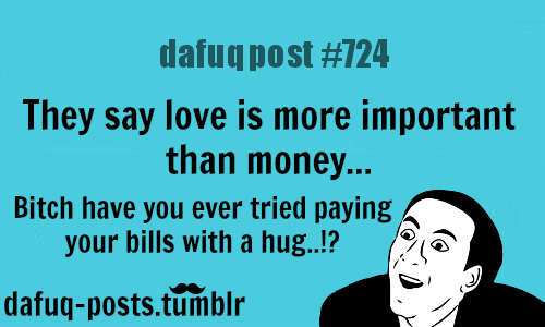 "dafuq-postz:    is love more important than money? FOR MORE OF ""DAFUQ POSTS"" click HERE <—- funny, and relatable quotes"