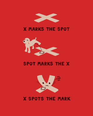"transcribedstuffs:  ""X marks the spot Spot marks the X X spots the mark - oh come on"""