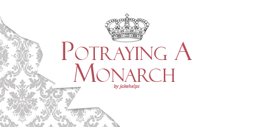 jakehelps:  Portraying A Monarch (Kings, Queens, and Royalty)  Don't you all just wonder what it would feel like to live as a king or queen for a day? Like an actual ruler? Not like a dictator or a tyrant, no. This guide will cover some of the things that you'd need to keep in mind when portraying a king or a queen. Monarchs aren't just about looking pretty with thousands of jewels and sitting on a fabulous throne and being all proper, there's more to it. The discussion following this guide might mostly refer to the British monarchy since it is the most known to be around, other than the dukes and duchesses of some of the European countries. Warning: Slight form of History lessons applied. You may get bored if History isn't your favorite subject.  Read More