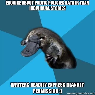 [ENQUIRE ABOUT PODFIC POLICIES RATHER THAN INDIVIDUAL STORIES (Podfic Platypus) WRITERS READILY EXPRESS BLANKET PERMISSION :)] I started using this phrasing after someone else mentionned it (Klb?) to excellent results so far! \o/