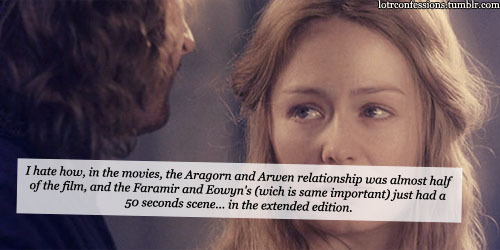 lotrconfessions:    I hate how, in the movies, the Aragorn and Arwen relationship was almost half of the film, and the Faramir and Eowyn's (wich is same important) just had a 50 seconds scene… in the extended edition.