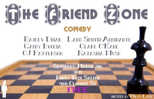 3/2. The Friend Zone @ Dirty Trix Saloon. 408 Clement St. SF. 9PM. Free. Featuring Rajeev Dhar, Land Smith, Gabby Poccia, Clare O'Kane, OJ Patterson and Natasha Muse. Hosted by Matt Louv. Produced by Sylvan Productions.