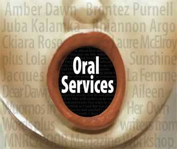 "Oral Services Spoken WordMay 23, 2013, ThursdayCenter for Sex & Culture 1349 Mission St. SFCost: $5-$20 NTALFTel: 415-857-54257PM Open Mic; 7:30 PM Featured Readers  The 8th Biennial Sex Worker Fest welcomes Amber Dawn (author of Lambda Award-winning novel Sub Rosa) launching her new work ""How Poetry Saved My Life: A Hustlers Memoir"" on Thursday, May 23rd at ""Oral Sarvices,"" an evening of spoken word. Others providing ""Oral Services"" include Brontez Purnell, Laure McElroy, Juba Kalamka, 2009 Lambda Award winner Rhiannon Argo, Ckiara Rose, Lola Sunshine, Jacques La Femme, editors of Dear Dawn: Aileen Wuornos in Her Own Words, Daphne Gottlieb and Lisa Kester, and participants from an MNRC workshop w/ POOR Magazine. Sex workers, come at 7 PM to sign up and read for the open mic! Tabling: Sex worker literature and more by Modern Times."