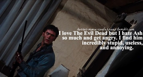 """I love The Evil Dead but I hate Ash so much and get angry. I find him incredibly stupid, useless, and annoying."""