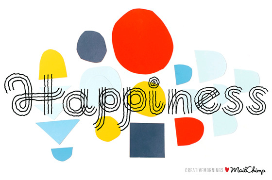 "January = Happiness We're excited to announce that CreativeMornings will be hosting unified themes across our 40+ chapters starting in 2013. Next month, over 5,000 attendees will meet up at CreativeMornings events on six continents to hear from speakers related to our January theme, ""Happiness"" brought to you by MailChimp.  Through these themes, we hope to stir up a global conversation among our fantastic, local creative communities. Themes for future months will be announced later on in the new year. To find an event near you and the most up to date speaker schedule, visit creativemornings.com. ""Happiness"" illustration by Jen Mussari"