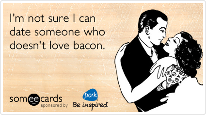 I'm not sure I can date someone who doesn't love bacon.Via someecards