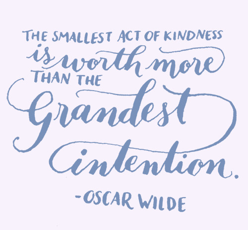 2013yearoflettering:  Day 126: The smallest act of kindness is worth more than the grandest intention. -Oscar Wilde.