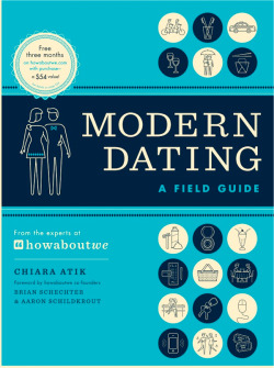 organizingthesoup:  laughingsquid:  Modern Dating: A Field Guide by HowAboutWe's Expert Chiara Atik  Highly recommended.