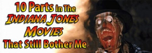 "10 Parts In The Indiana Jones Movies That Still Bother Me [Click for more] Ahhh, the Indiana Jones Trilogy: Three unforgettable adventure films that shaped our childhood, still hold up incredibly well today, and that contain a couple specific parts that are memorably, lovingly, COMPLETELY RIDICULOUS. In the ripoff spirit of our ruminations on Home Alone, let's waste a couple minutes in the year A.D. 2013 discussing the 10 Parts In The Indiana Jones Trilogy That Still Bother Me. For the record, we'll only focus on Raiders, Temple Of Doom, and Last Crusade; as far as bother-moments go, we'll count ""96% Of Crystal Skull"" as a given. Now, onto the nitpicking of Thing We Love!"
