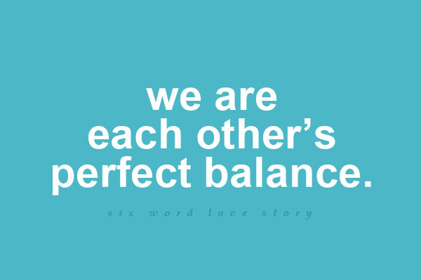 sixwordlovestory:  We are each other's perfect balance.
