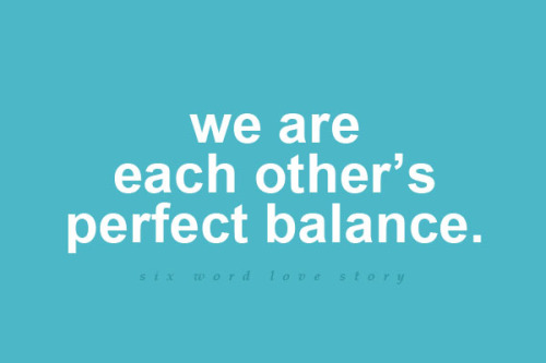 We are each other's perfect balance.