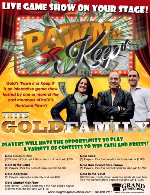 LIVE GAME SHOW ON YOUR STAGE!! Gold's 'Pawn it or Keep it' is an interactive game show hosted by one or more of the cast members of truTV's 'Hardcore Pawn'!For more information contact Grand Productions! www.thegrandproductions.com 888.850.9951