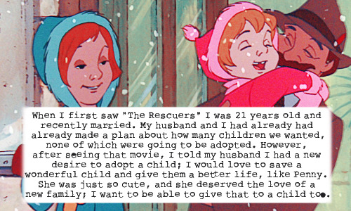 """When I first saw ""The Rescuers"" I was 21 years old and recently married. My husband and I had already had already made a plan about how many children we wanted, none of which were going to be adopted. However, after seeing that movie, I told my husband I had a new desire to adopt a child; I would love to save a wonderful child and give them a better life, like Penny. She was just so cute, and she deserved the love of a new family; I want to be able to give that to a child too."""