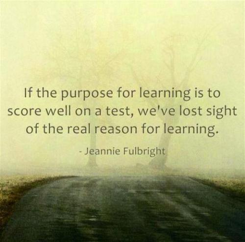 """If the purpose for learning is to score well on a test, we've lost sight of the real reason for learning."" — Jeannie Fulbright"