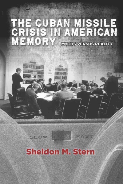 The Cuban Missile Crisis in American memory : myths versus...