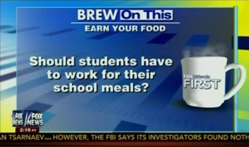 (via Fox Asks If Children Should Work For School Meals | Blog | Media Matters for America) Fox News forwarded the notion that it might be appropriate for school children to be forced to work in exchange for free school meals, after a Republican lawmaker in West Virginia proposed such a requirement for a new law curbing child hunger.
