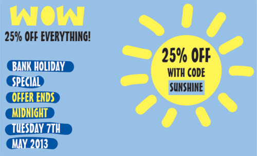25% Off Everything - Happy Bank Holiday Folks! We hope you're having a fantastic bank holiday weekend. To celebrate the 3 day weekend that we all love, we're giving you 25% off everything until midnight on Tuesday!Simply enter discount code SUNSHINE into the box at the checkout to apply your savings!