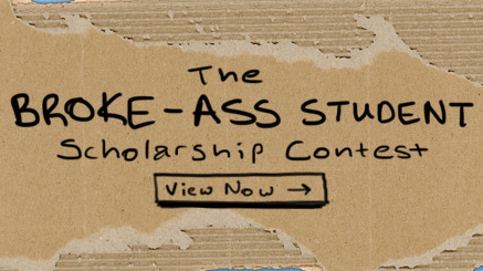 The Broke-Ass Student Scholarship Contest [Click for money] We know you're broke so don't even try to lie to us. Why else would you be wearing those clothes? Here's the deal. We'll give you $5,000 if you can tell us why you're so broke. Upload a pic or vid showing us how broke your poor ass is and we'll fork over some money. Sound like a deal? Cool. Enter now because we expect YOU to win.