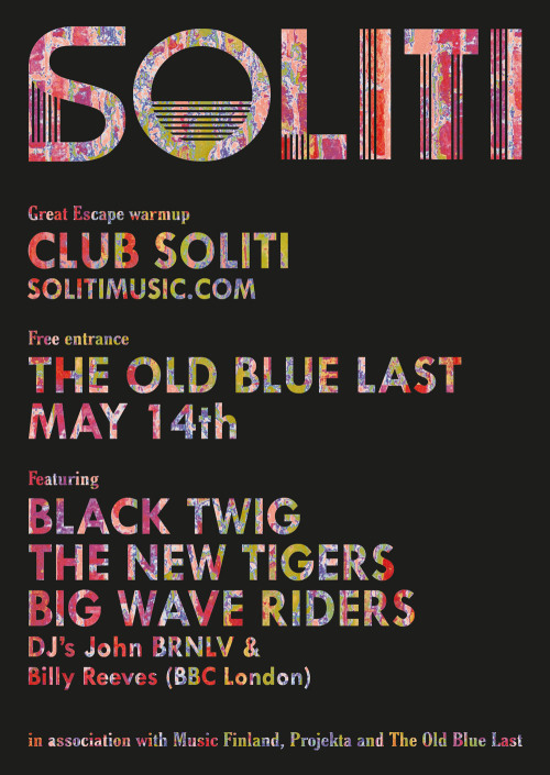 Club Soliti : London Up-and-coming Finnish indie label SOLITI comes to London this May 14th for a showcase gig at infamous party boozer The Old Blue Last, in association with Music Finland and Projekta.Home to a variety of bands operating on the hazy, blissful edges of shoegaze, surf, psych & indie-rock, Soliti have put together a stellar lineup for this one-off live event, held in advance of Big Wave Riders' show at The Great Escape.Black Twig and The New Tigers complete an enticing lineup of new Finnish talent  The label also represents, among others, Black Lizard, Paperfangs, Astrid Swan, Cats On Fire and Delay Trees SoundcloudJohn BRNLV (Club NME, White Heat) and Billy Reeves (BBC London) will DJ for the evening. Entry is free, doors at 8pm. Facebook   soliti  projekta