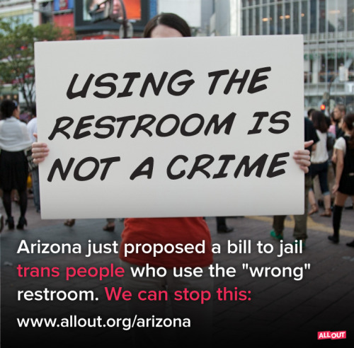 "alloutorg:  Tumblr, we need you! A rogue Arizona State representative, John Kavanagh, wants to pass a bill that would thow trans people in jail for using public restrooms. Anyone could be asked for I.D. to ""prove"" their gender, and if there's a discrepancy they could face a fine or jailtime. When asked why the bill targeted trans people, Kavanagh explained that it's because he thinks ""they're weird."" Outrageous. We can stop this bill by taking action at www.allout.org/arizona and spreading the word far and wide. Will you help?  Time to tumblr bomb this."