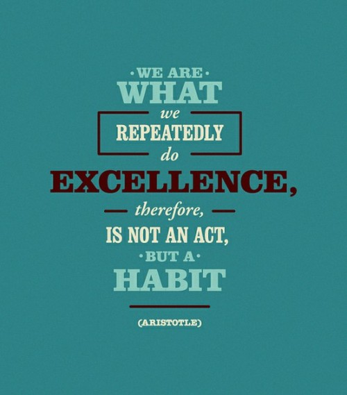 "crispopenoe:  Aristotle on excellence - do an act repeatedly and it becomes a habit http://buff.ly/16q1UPB QUOTE:""We are what we repeatedly do. Excellence, therefore, is not an act but a habit."" – Aristotle"