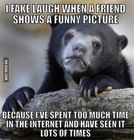 9gag:  There has not been a time where my friends showed me something new