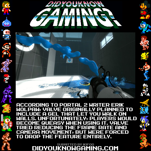 didyouknowgaming:  Portal 2.  http://www.joystiq.com/2011/04/25/portal-2s-wall-walking-gel-would-have-made-you-sick/